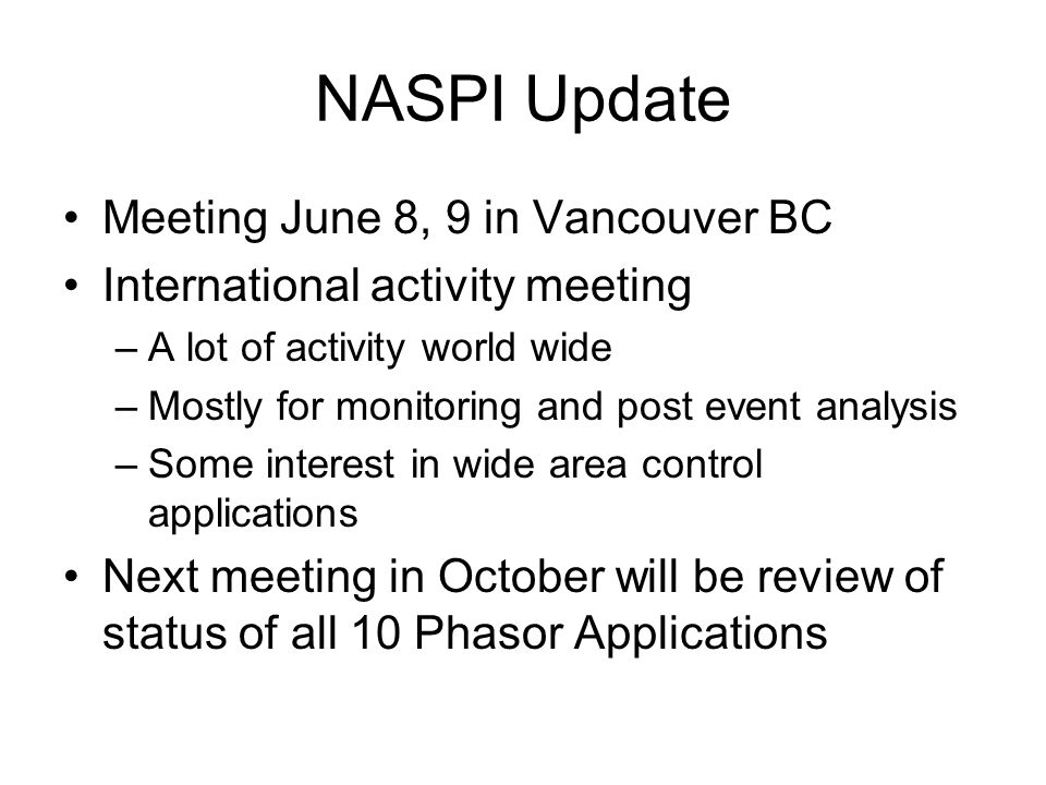 NASPI Update Meeting June 8, 9 in Vancouver BC International activity meeting –A lot of activity world wide –Mostly for monitoring and post event analysis –Some interest in wide area control applications Next meeting in October will be review of status of all 10 Phasor Applications