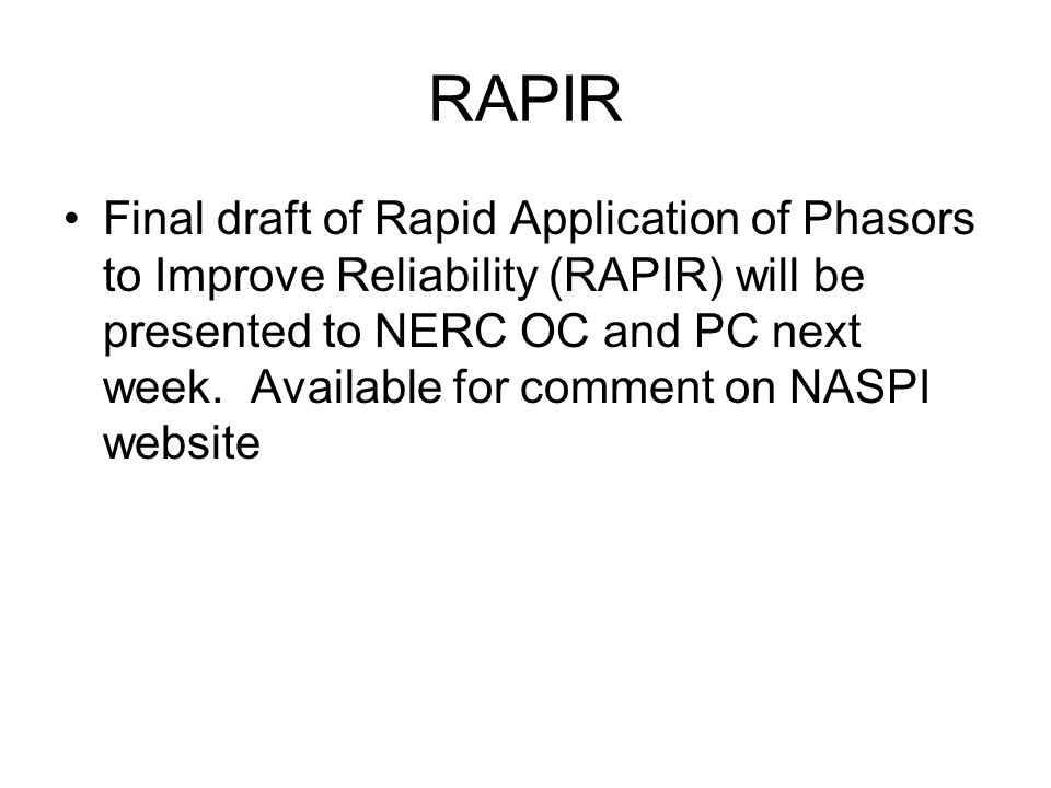 RAPIR Final draft of Rapid Application of Phasors to Improve Reliability (RAPIR) will be presented to NERC OC and PC next week.