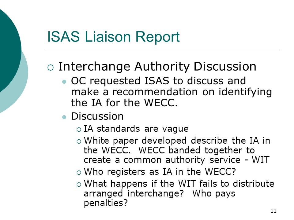 11 ISAS Liaison Report Interchange Authority Discussion OC requested ISAS to discuss and make a recommendation on identifying the IA for the WECC.