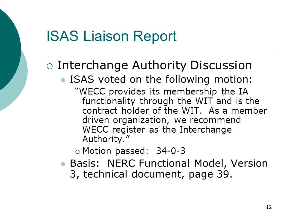 12 ISAS Liaison Report Interchange Authority Discussion ISAS voted on the following motion: WECC provides its membership the IA functionality through the WIT and is the contract holder of the WIT.