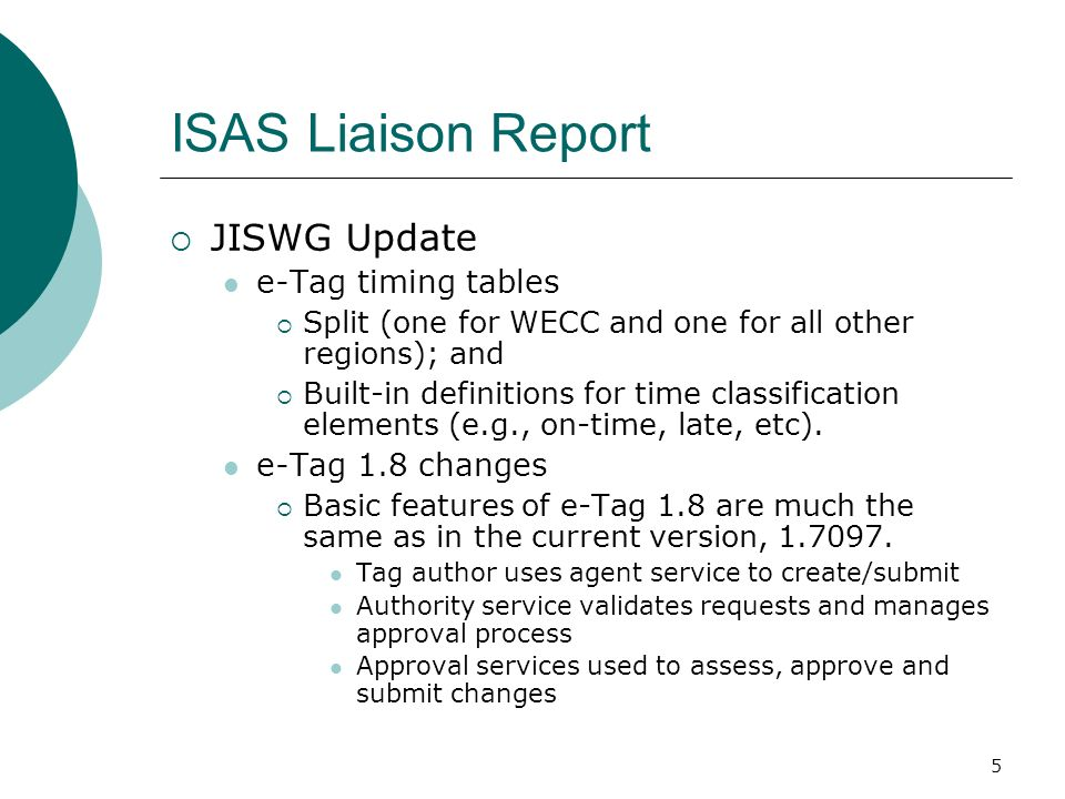 5 ISAS Liaison Report JISWG Update e-Tag timing tables Split (one for WECC and one for all other regions); and Built-in definitions for time classification elements (e.g., on-time, late, etc).