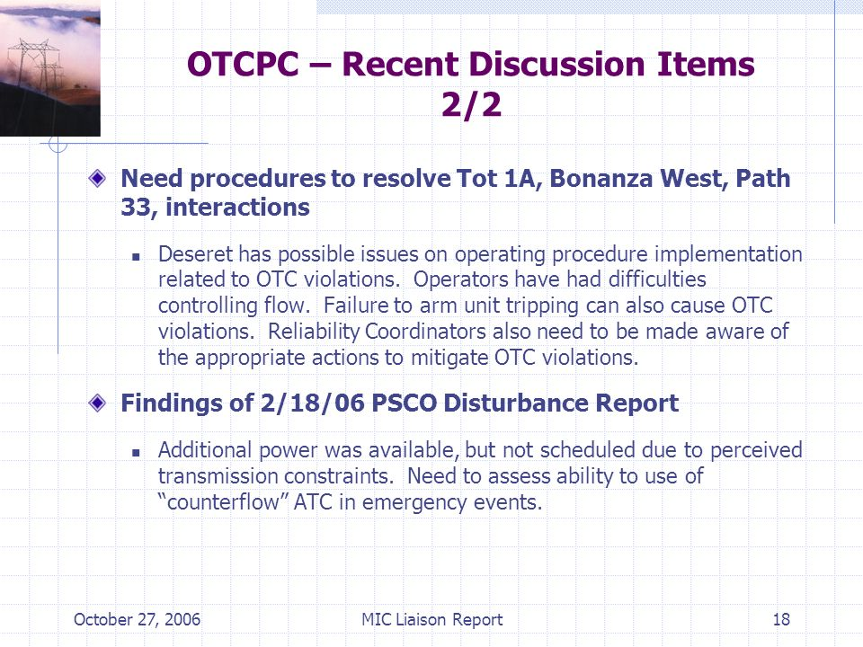 October 27, 2006MIC Liaison Report18 OTCPC – Recent Discussion Items 2/2 Need procedures to resolve Tot 1A, Bonanza West, Path 33, interactions Deseret has possible issues on operating procedure implementation related to OTC violations.