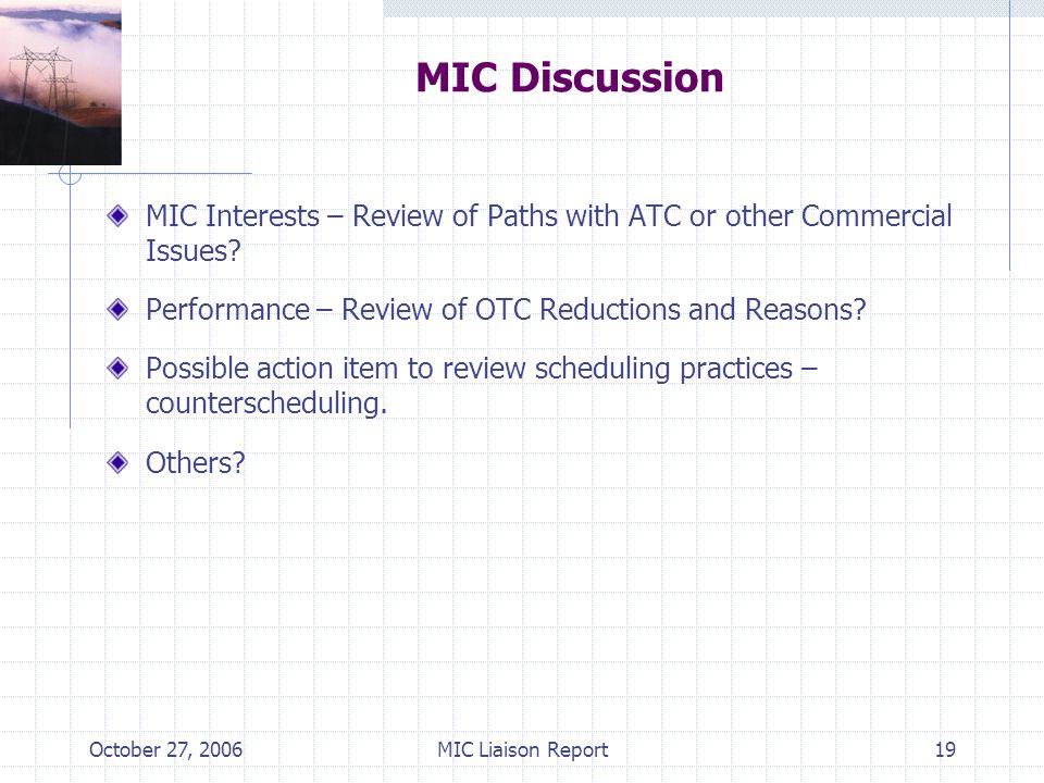 October 27, 2006MIC Liaison Report19 MIC Discussion MIC Interests – Review of Paths with ATC or other Commercial Issues? Performance – Review of OTC R