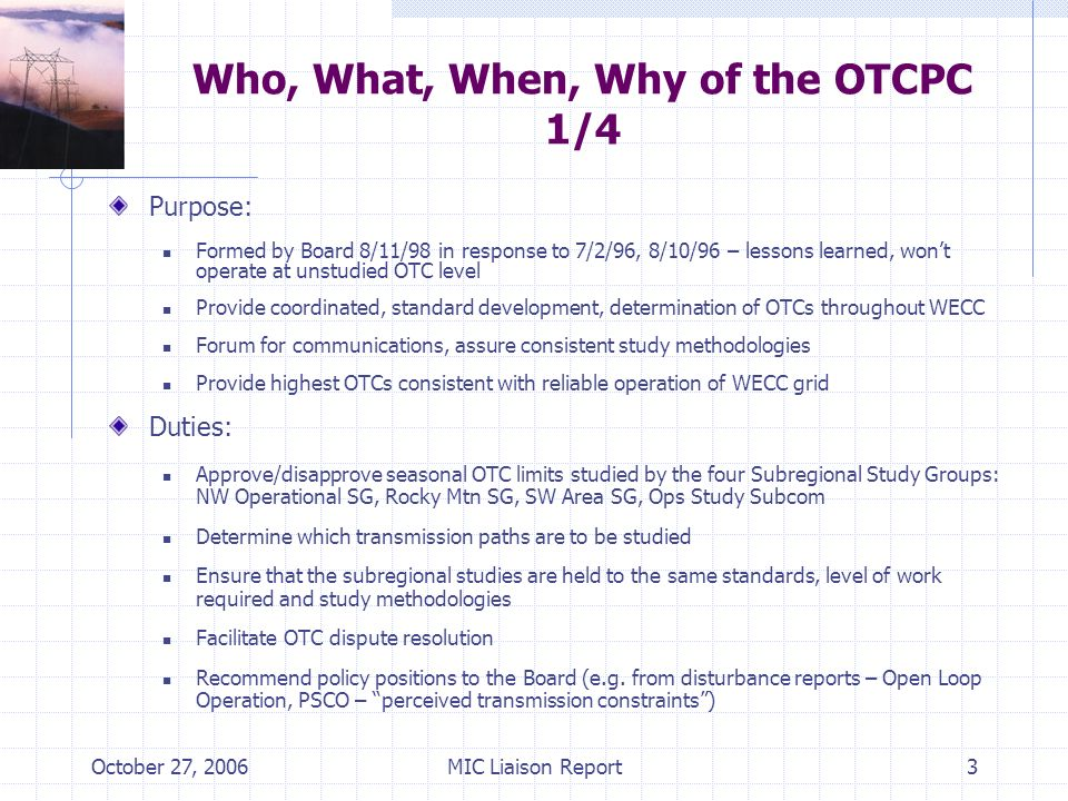 October 27, 2006MIC Liaison Report3 Who, What, When, Why of the OTCPC 1/4 Purpose: Formed by Board 8/11/98 in response to 7/2/96, 8/10/96 – lessons learned, wont operate at unstudied OTC level Provide coordinated, standard development, determination of OTCs throughout WECC Forum for communications, assure consistent study methodologies Provide highest OTCs consistent with reliable operation of WECC grid Duties: Approve/disapprove seasonal OTC limits studied by the four Subregional Study Groups: NW Operational SG, Rocky Mtn SG, SW Area SG, Ops Study Subcom Determine which transmission paths are to be studied Ensure that the subregional studies are held to the same standards, level of work required and study methodologies Facilitate OTC dispute resolution Recommend policy positions to the Board (e.g.