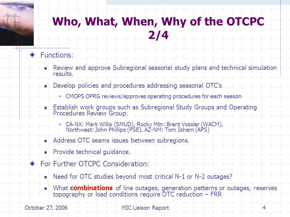 October 27, 2006MIC Liaison Report4 Who, What, When, Why of the OTCPC 2/4 Functions: Review and approve Subregional seasonal study plans and technical simulation results.
