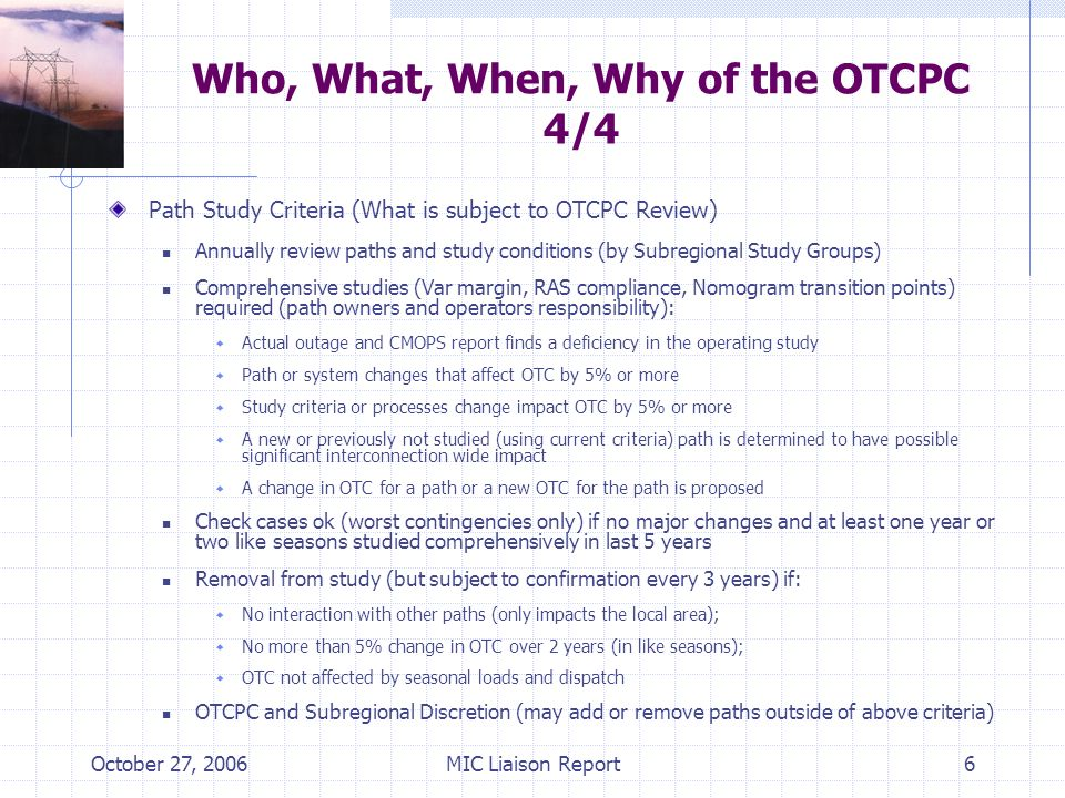 October 27, 2006MIC Liaison Report6 Who, What, When, Why of the OTCPC 4/4 Path Study Criteria (What is subject to OTCPC Review) Annually review paths and study conditions (by Subregional Study Groups) Comprehensive studies (Var margin, RAS compliance, Nomogram transition points) required (path owners and operators responsibility): Actual outage and CMOPS report finds a deficiency in the operating study Path or system changes that affect OTC by 5% or more Study criteria or processes change impact OTC by 5% or more A new or previously not studied (using current criteria) path is determined to have possible significant interconnection wide impact A change in OTC for a path or a new OTC for the path is proposed Check cases ok (worst contingencies only) if no major changes and at least one year or two like seasons studied comprehensively in last 5 years Removal from study (but subject to confirmation every 3 years) if: No interaction with other paths (only impacts the local area); No more than 5% change in OTC over 2 years (in like seasons); OTC not affected by seasonal loads and dispatch OTCPC and Subregional Discretion (may add or remove paths outside of above criteria)