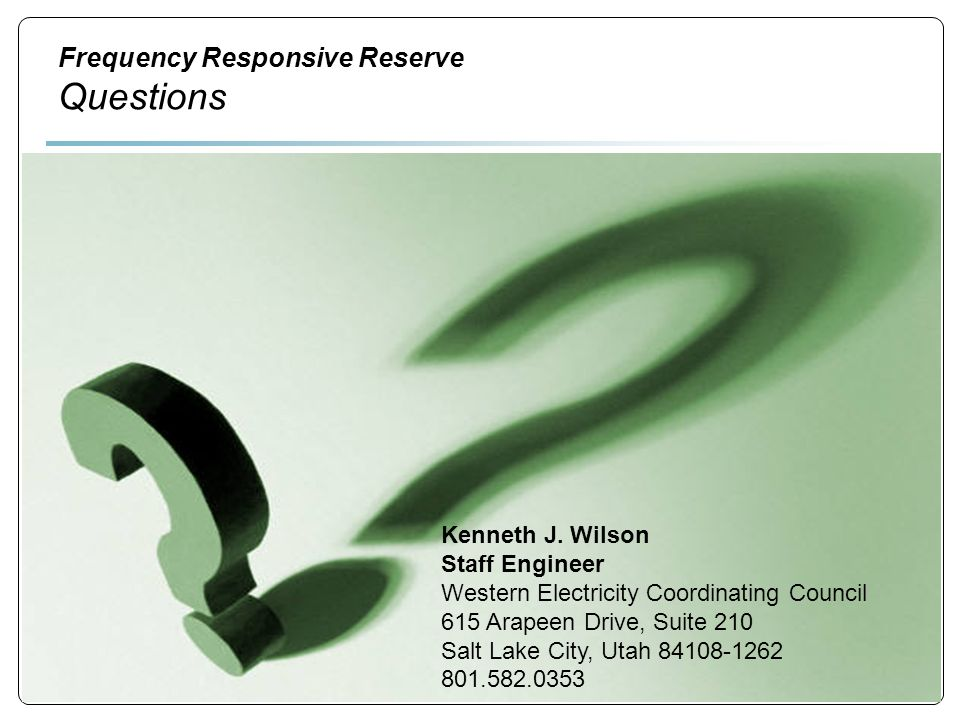 8 Frequency Responsive Reserve Questions Kenneth J. Wilson Staff Engineer Western Electricity Coordinating Council 615 Arapeen Drive, Suite 210 Salt L
