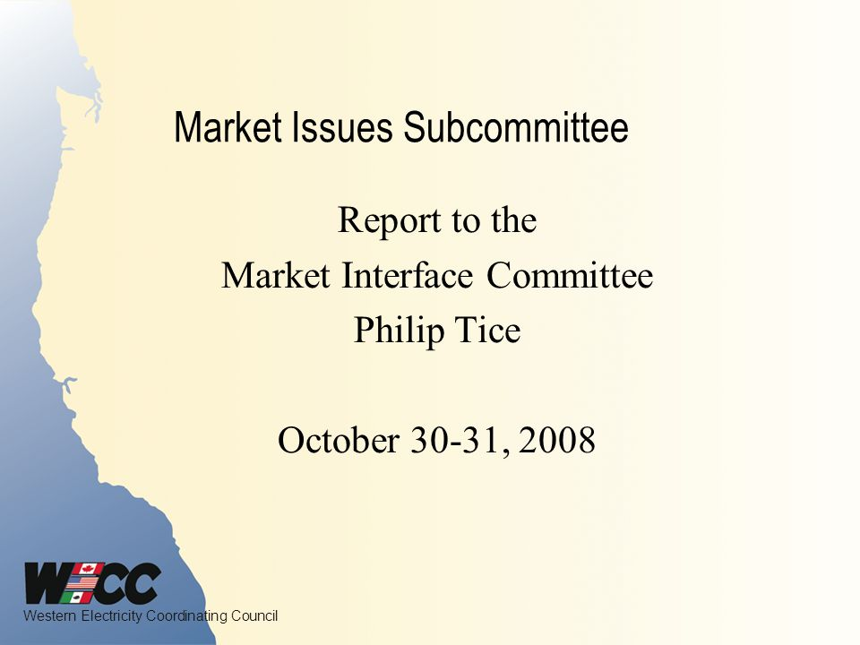 Western Electricity Coordinating Council Market Issues Subcommittee Report to the Market Interface Committee Philip Tice October 30-31, 2008