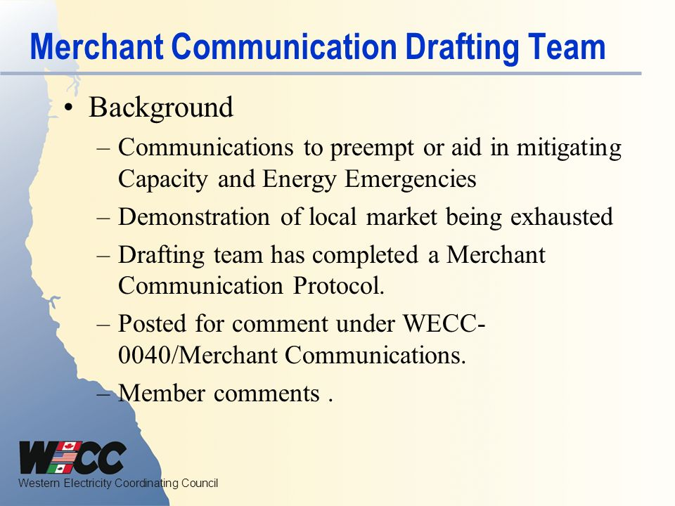 Western Electricity Coordinating Council Merchant Communication Drafting Team Background –Communications to preempt or aid in mitigating Capacity and Energy Emergencies –Demonstration of local market being exhausted –Drafting team has completed a Merchant Communication Protocol.