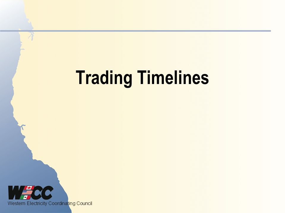 Western Electricity Coordinating Council Trading Timelines Background The MIC approved the Trading Timeline Guideline at its March 2008 meeting.