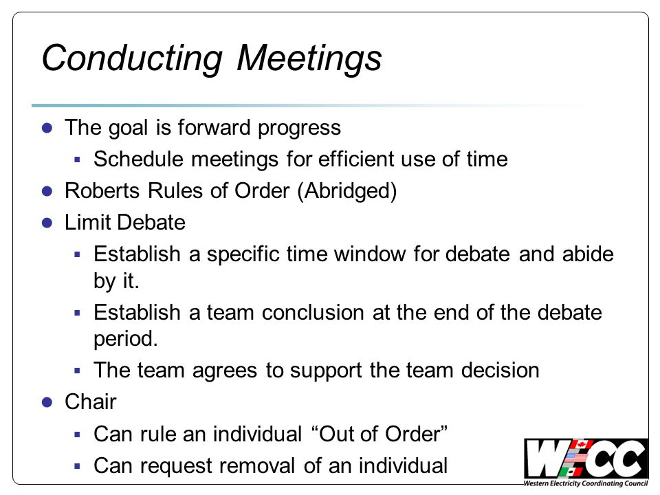 Conducting Meetings The goal is forward progress Schedule meetings for efficient use of time Roberts Rules of Order (Abridged) Limit Debate Establish