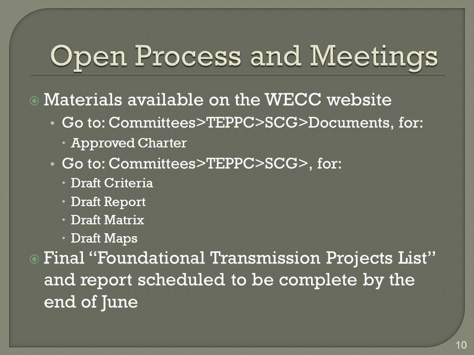 Materials available on the WECC website Go to: Committees>TEPPC>SCG>Documents, for: Approved Charter Go to: Committees>TEPPC>SCG>, for: Draft Criteria Draft Report Draft Matrix Draft Maps Final Foundational Transmission Projects List and report scheduled to be complete by the end of June 10