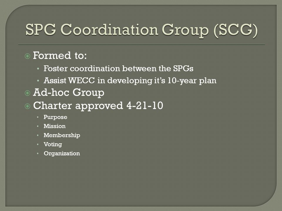 Formed to: Foster coordination between the SPGs Assist WECC in developing its 10-year plan Ad-hoc Group Charter approved Purpose Mission Membership Voting Organization