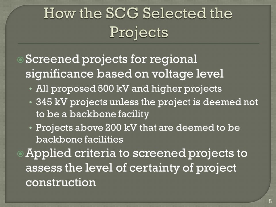 Screened projects for regional significance based on voltage level All proposed 500 kV and higher projects 345 kV projects unless the project is deemed not to be a backbone facility Projects above 200 kV that are deemed to be backbone facilities Applied criteria to screened projects to assess the level of certainty of project construction 8