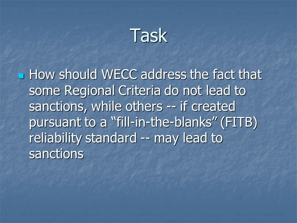 Task How should WECC address the fact that some Regional Criteria do not lead to sanctions, while others -- if created pursuant to a fill-in-the-blanks (FITB) reliability standard -- may lead to sanctions How should WECC address the fact that some Regional Criteria do not lead to sanctions, while others -- if created pursuant to a fill-in-the-blanks (FITB) reliability standard -- may lead to sanctions
