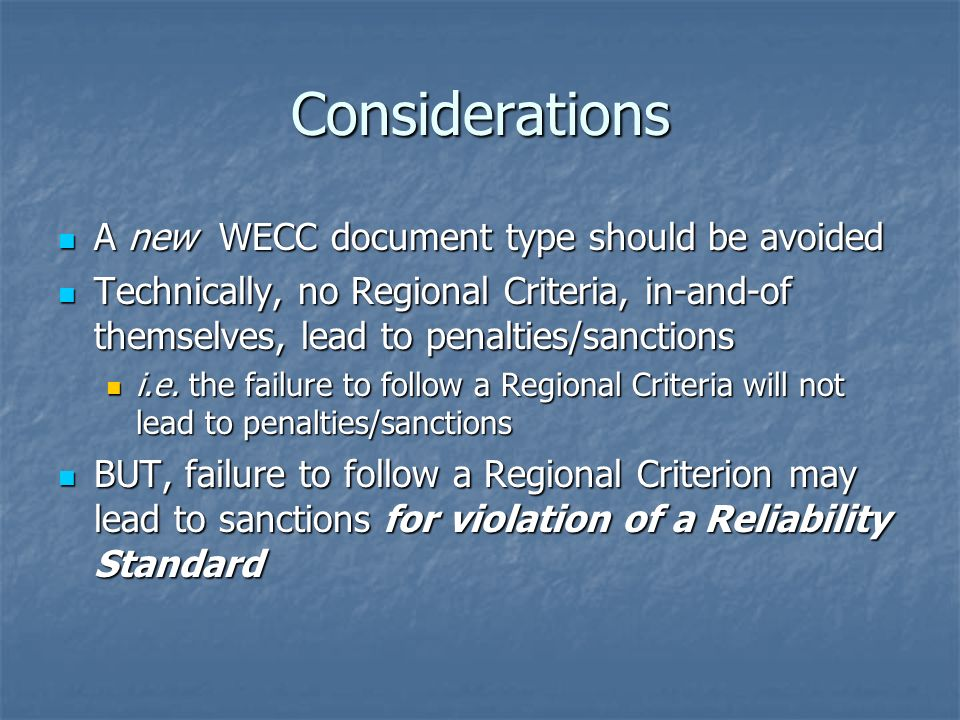 Considerations A new WECC document type should be avoided A new WECC document type should be avoided Technically, no Regional Criteria, in-and-of themselves, lead to penalties/sanctions Technically, no Regional Criteria, in-and-of themselves, lead to penalties/sanctions i.e.