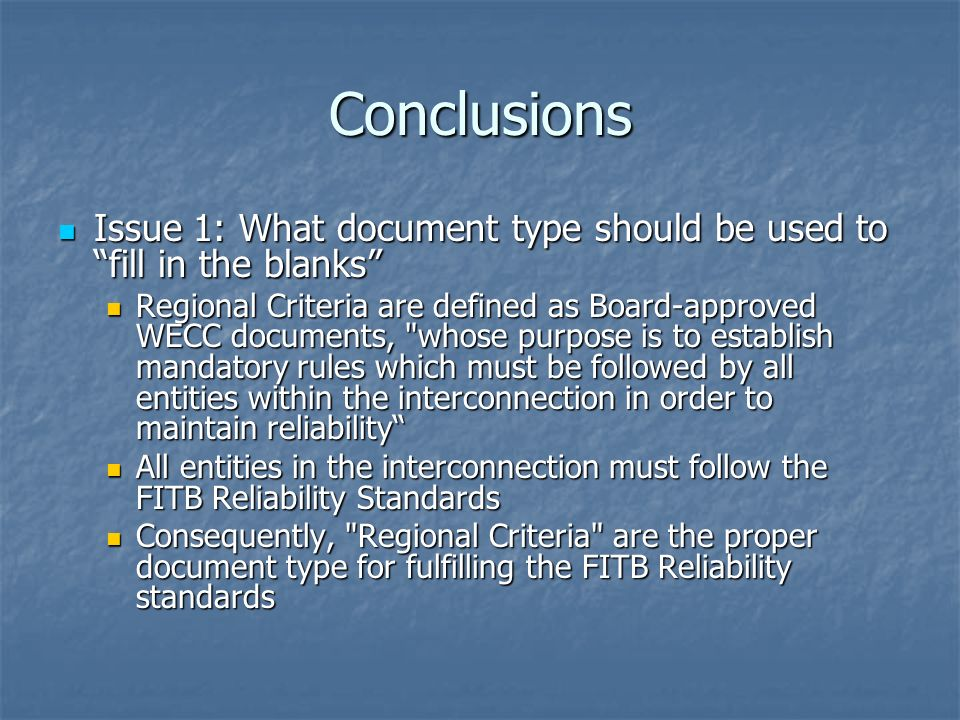 Conclusions Issue 1: What document type should be used to fill in the blanks Issue 1: What document type should be used to fill in the blanks Regional Criteria are defined as Board-approved WECC documents, whose purpose is to establish mandatory rules which must be followed by all entities within the interconnection in order to maintain reliability Regional Criteria are defined as Board-approved WECC documents, whose purpose is to establish mandatory rules which must be followed by all entities within the interconnection in order to maintain reliability All entities in the interconnection must follow the FITB Reliability Standards All entities in the interconnection must follow the FITB Reliability Standards Consequently, Regional Criteria are the proper document type for fulfilling the FITB Reliability standards Consequently, Regional Criteria are the proper document type for fulfilling the FITB Reliability standards