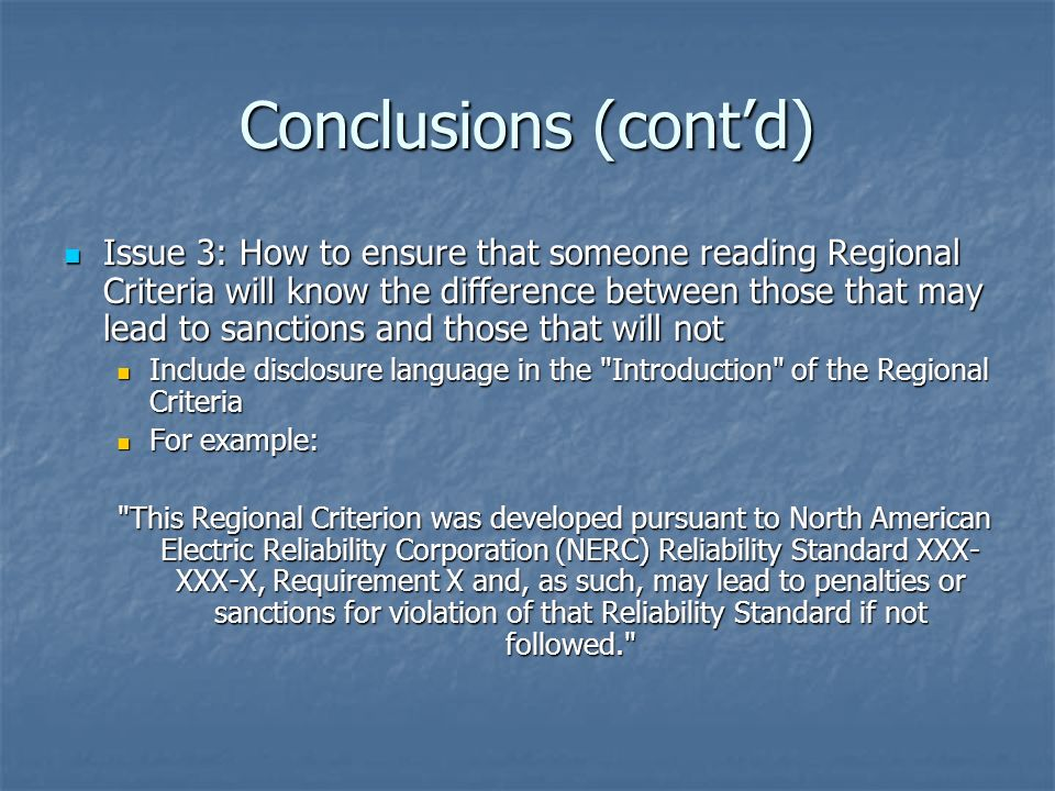 Conclusions (contd) Issue 3: How to ensure that someone reading Regional Criteria will know the difference between those that may lead to sanctions and those that will not Issue 3: How to ensure that someone reading Regional Criteria will know the difference between those that may lead to sanctions and those that will not Include disclosure language in the Introduction of the Regional Criteria Include disclosure language in the Introduction of the Regional Criteria For example: For example: This Regional Criterion was developed pursuant to North American Electric Reliability Corporation (NERC) Reliability Standard XXX- XXX-X, Requirement X and, as such, may lead to penalties or sanctions for violation of that Reliability Standard if not followed.