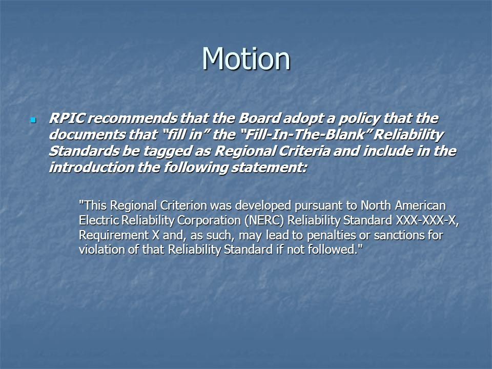Motion RPIC recommends that the Board adopt a policy that the documents that fill in the Fill-In-The-Blank Reliability Standards be tagged as Regional Criteria and include in the introduction the following statement: RPIC recommends that the Board adopt a policy that the documents that fill in the Fill-In-The-Blank Reliability Standards be tagged as Regional Criteria and include in the introduction the following statement: This Regional Criterion was developed pursuant to North American Electric Reliability Corporation (NERC) Reliability Standard XXX-XXX-X, Requirement X and, as such, may lead to penalties or sanctions for violation of that Reliability Standard if not followed.