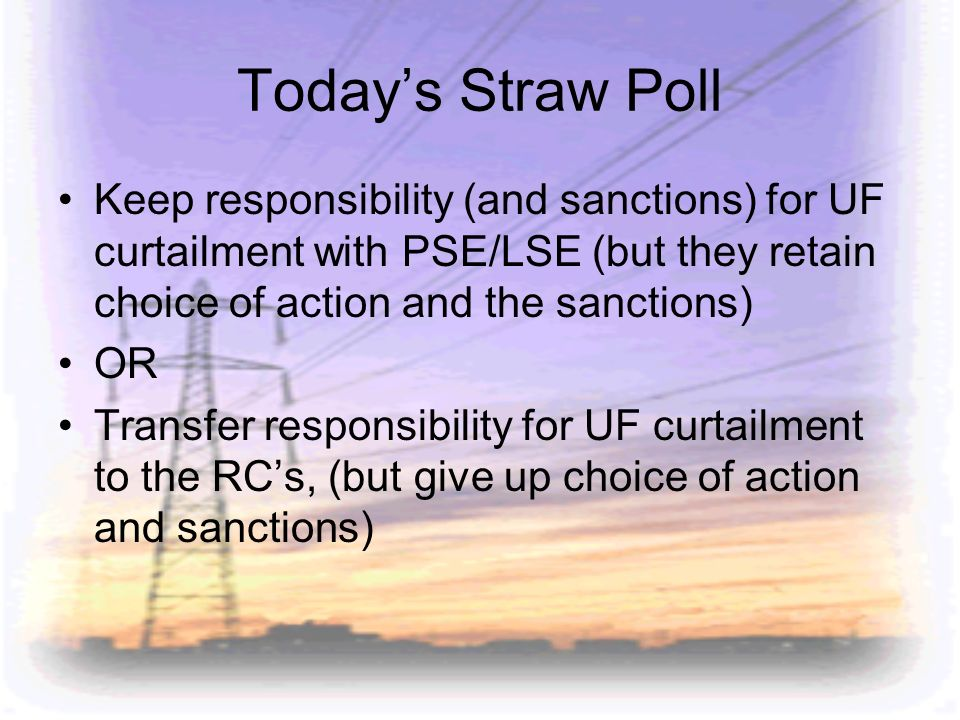 Todays Straw Poll Keep responsibility (and sanctions) for UF curtailment with PSE/LSE (but they retain choice of action and the sanctions) OR Transfer