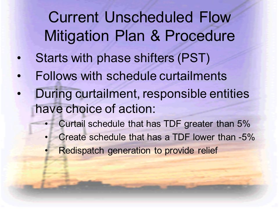 Current Unscheduled Flow Mitigation Plan & Procedure Starts with phase shifters (PST) Follows with schedule curtailments During curtailment, responsib