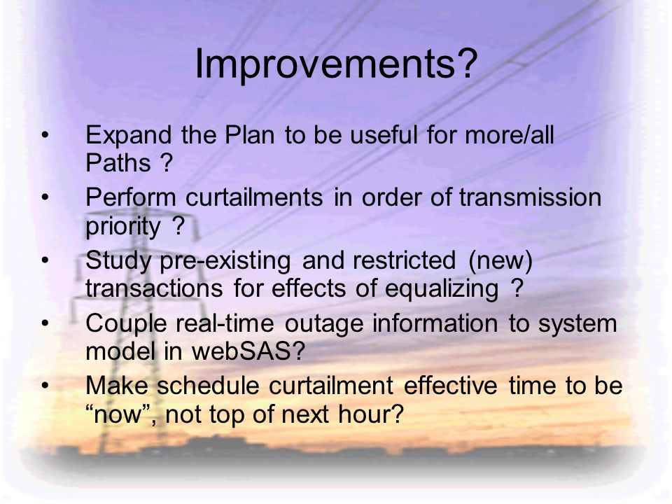 Improvements? Expand the Plan to be useful for more/all Paths ? Perform curtailments in order of transmission priority ? Study pre-existing and restri