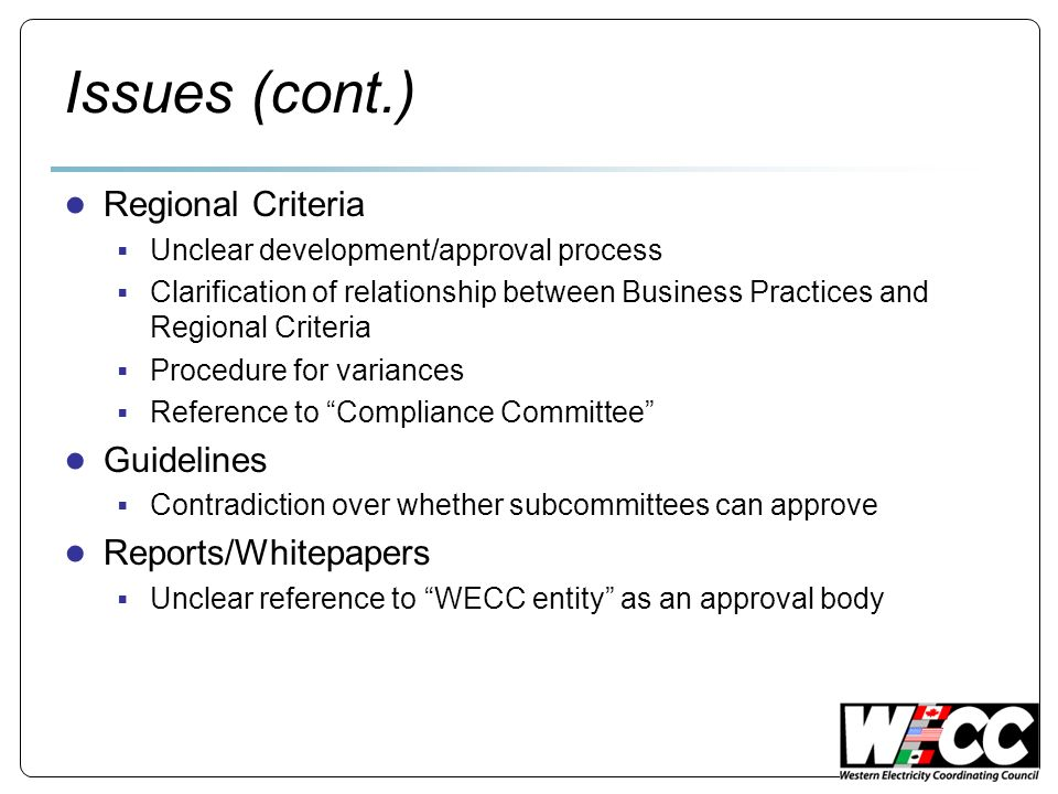 Issues (cont.) Regional Criteria Unclear development/approval process Clarification of relationship between Business Practices and Regional Criteria Procedure for variances Reference to Compliance Committee Guidelines Contradiction over whether subcommittees can approve Reports/Whitepapers Unclear reference to WECC entity as an approval body
