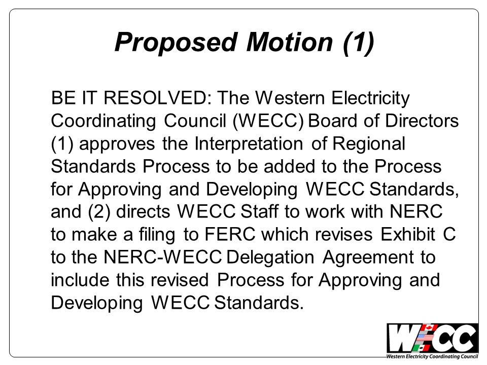 Proposed Motion (1) BE IT RESOLVED: The Western Electricity Coordinating Council (WECC) Board of Directors (1) approves the Interpretation of Regional Standards Process to be added to the Process for Approving and Developing WECC Standards, and (2) directs WECC Staff to work with NERC to make a filing to FERC which revises Exhibit C to the NERC-WECC Delegation Agreement to include this revised Process for Approving and Developing WECC Standards.
