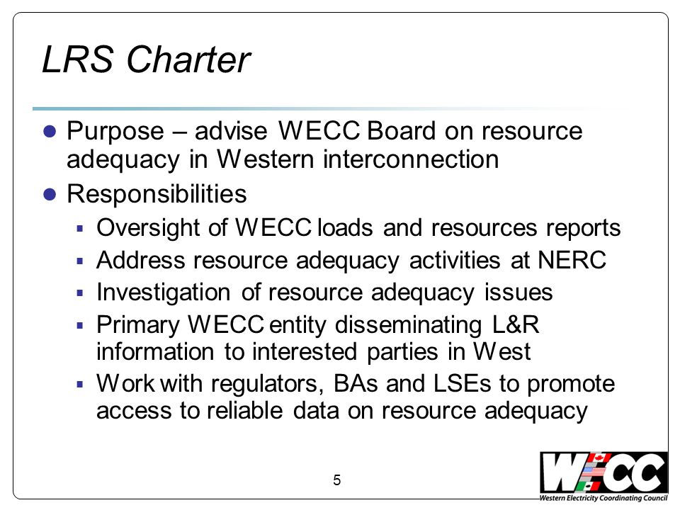 5 LRS Charter Purpose – advise WECC Board on resource adequacy in Western interconnection Responsibilities Oversight of WECC loads and resources reports Address resource adequacy activities at NERC Investigation of resource adequacy issues Primary WECC entity disseminating L&R information to interested parties in West Work with regulators, BAs and LSEs to promote access to reliable data on resource adequacy