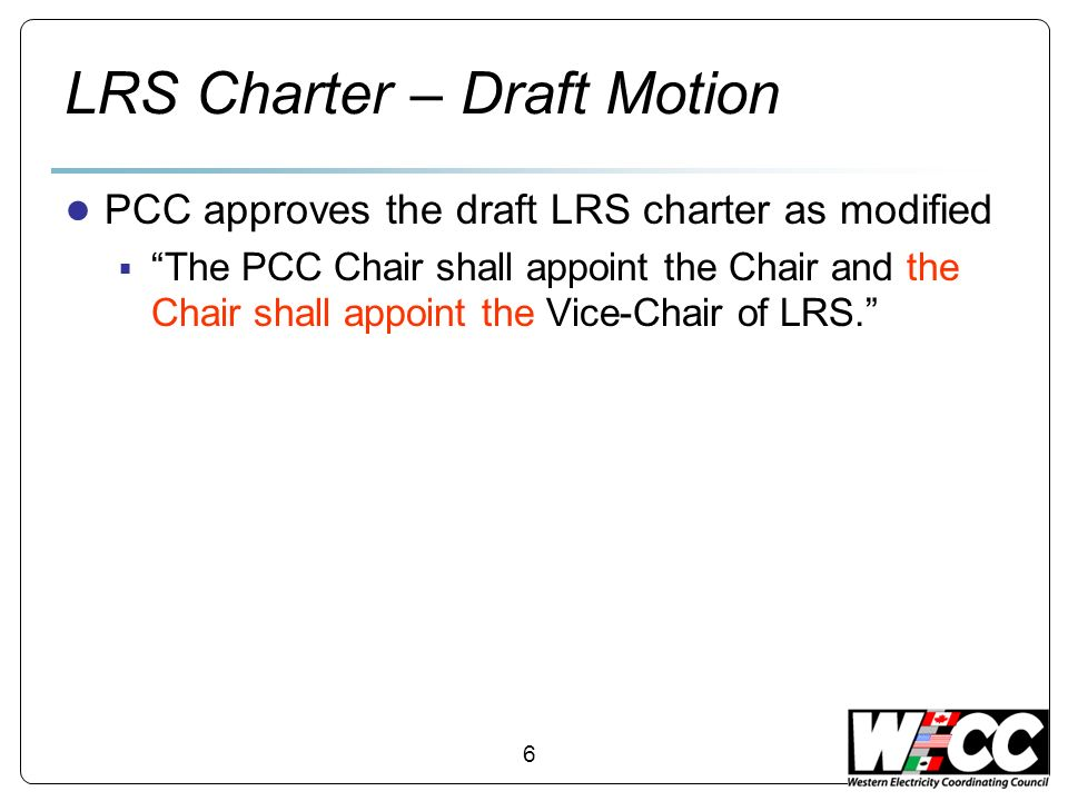 6 LRS Charter – Draft Motion PCC approves the draft LRS charter as modified The PCC Chair shall appoint the Chair and the Chair shall appoint the Vice-Chair of LRS.