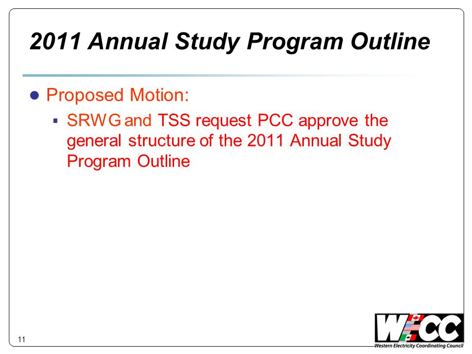 11 2011 Annual Study Program Outline Proposed Motion: SRWG and TSS request PCC approve the general structure of the 2011 Annual Study Program Outline
