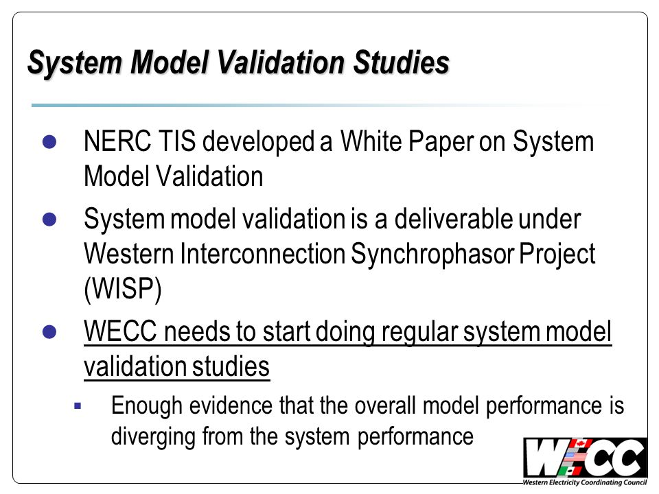 System Model Validation Studies NERC TIS developed a White Paper on System Model Validation System model validation is a deliverable under Western Int