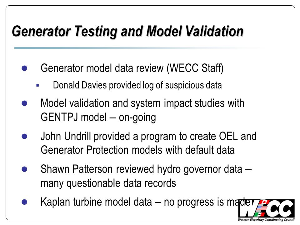 Generator Testing and Model Validation Generator model data review (WECC Staff) Donald Davies provided log of suspicious data Model validation and sys