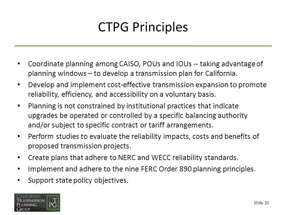 Slide 10 CTPG Principles Coordinate planning among CAISO, POUs and IOUs -- taking advantage of planning windows – to develop a transmission plan for California.