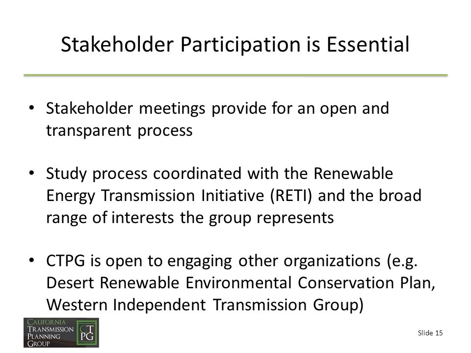 Slide 15 Stakeholder Participation is Essential Stakeholder meetings provide for an open and transparent process Study process coordinated with the Renewable Energy Transmission Initiative (RETI) and the broad range of interests the group represents CTPG is open to engaging other organizations (e.g.