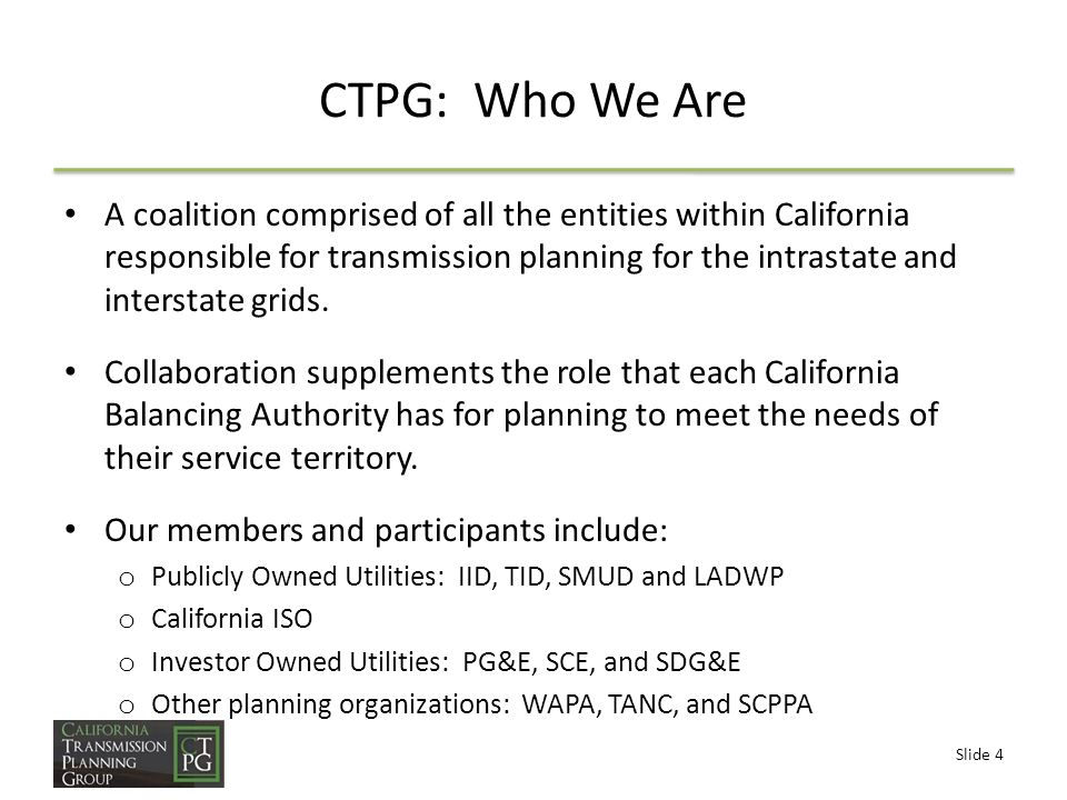 Slide 4 CTPG: Who We Are A coalition comprised of all the entities within California responsible for transmission planning for the intrastate and interstate grids.