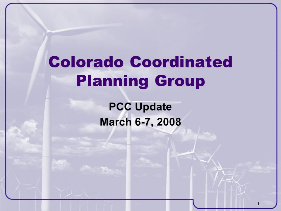 1 Colorado Coordinated Planning Group PCC Update March 6-7, 2008