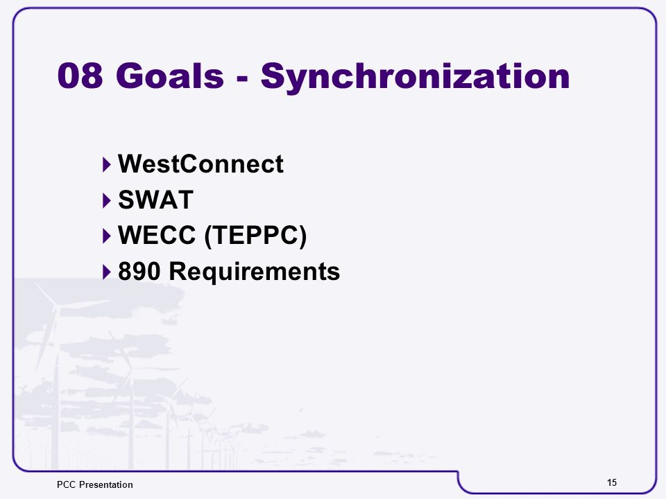 PCC Presentation Goals - Synchronization WestConnect SWAT WECC (TEPPC) 890 Requirements