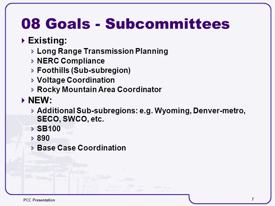 PCC Presentation 7 08 Goals - Subcommittees Existing: Long Range Transmission Planning NERC Compliance Foothills (Sub-subregion) Voltage Coordination Rocky Mountain Area Coordinator NEW: Additional Sub-subregions: e.g.