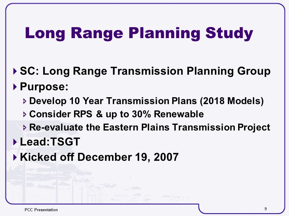 PCC Presentation 9 Long Range Planning Study SC: Long Range Transmission Planning Group Purpose: Develop 10 Year Transmission Plans (2018 Models) Consider RPS & up to 30% Renewable Re-evaluate the Eastern Plains Transmission Project Lead:TSGT Kicked off December 19, 2007