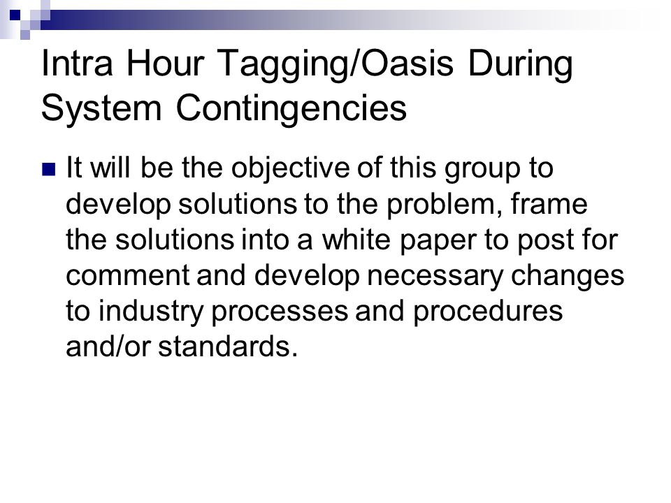 Intra Hour Tagging/Oasis During System Contingencies It will be the objective of this group to develop solutions to the problem, frame the solutions into a white paper to post for comment and develop necessary changes to industry processes and procedures and/or standards.