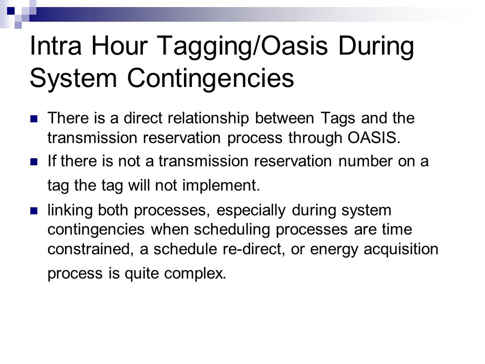 Intra Hour Tagging/Oasis During System Contingencies There is a direct relationship between Tags and the transmission reservation process through OASIS.