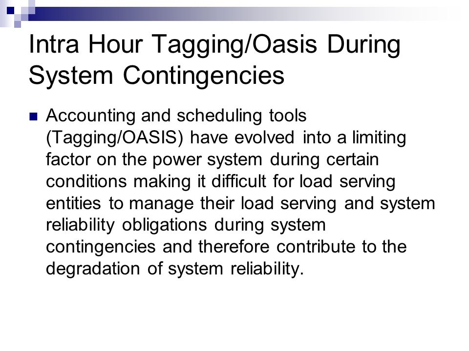 Intra Hour Tagging/Oasis During System Contingencies Accounting and scheduling tools (Tagging/OASIS) have evolved into a limiting factor on the power
