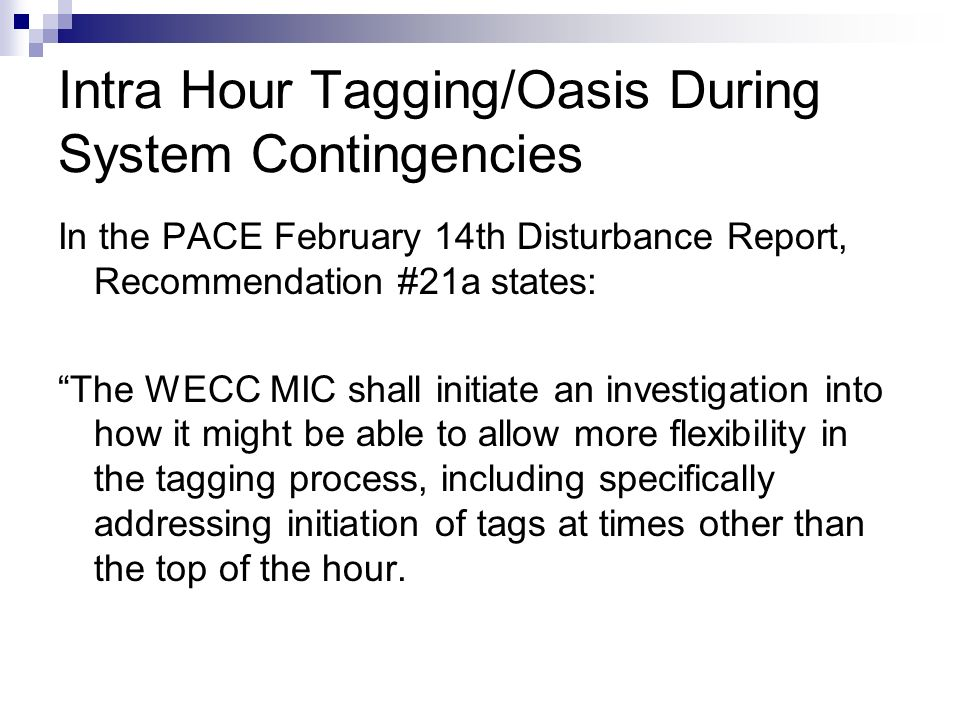 Intra Hour Tagging/Oasis During System Contingencies In the PACE February 14th Disturbance Report, Recommendation #21a states: The WECC MIC shall init