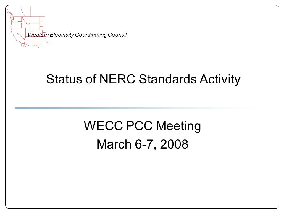 Western Electricity Coordinating Council Status of NERC Standards Activity WECC PCC Meeting March 6-7, 2008