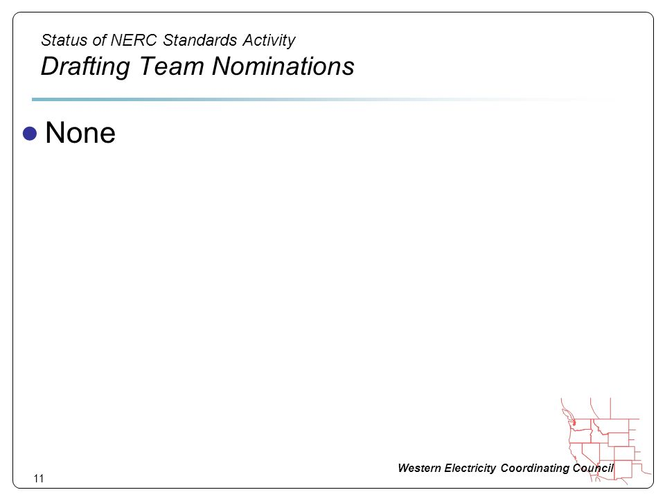 Western Electricity Coordinating Council 11 Status of NERC Standards Activity Drafting Team Nominations None