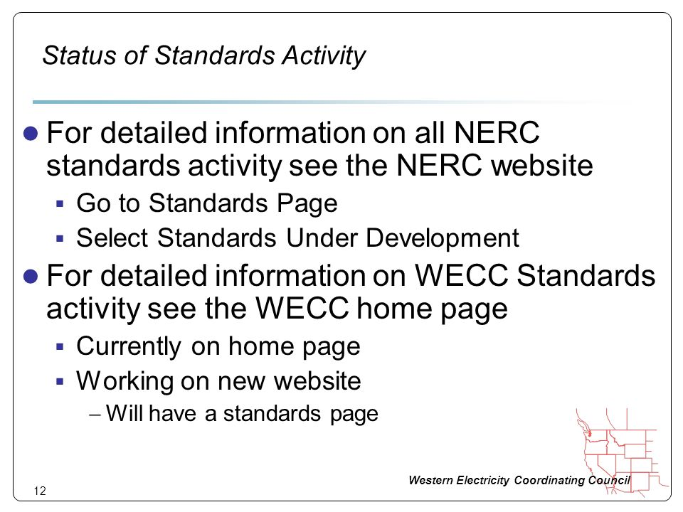 Western Electricity Coordinating Council 12 Status of Standards Activity For detailed information on all NERC standards activity see the NERC website