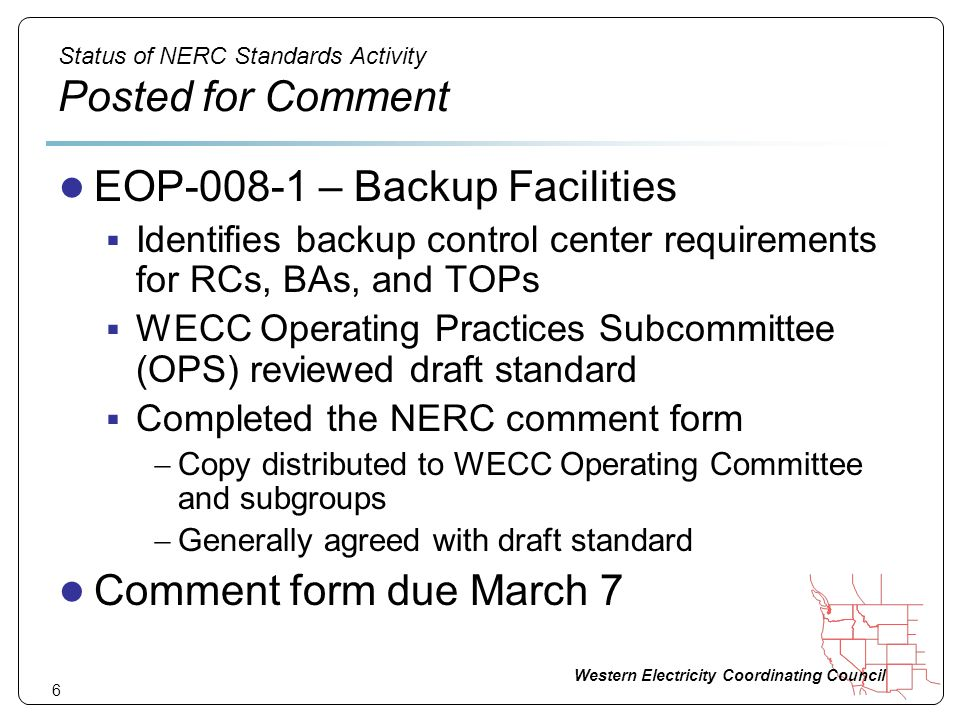Western Electricity Coordinating Council 6 Status of NERC Standards Activity Posted for Comment EOP-008-1 – Backup Facilities Identifies backup contro