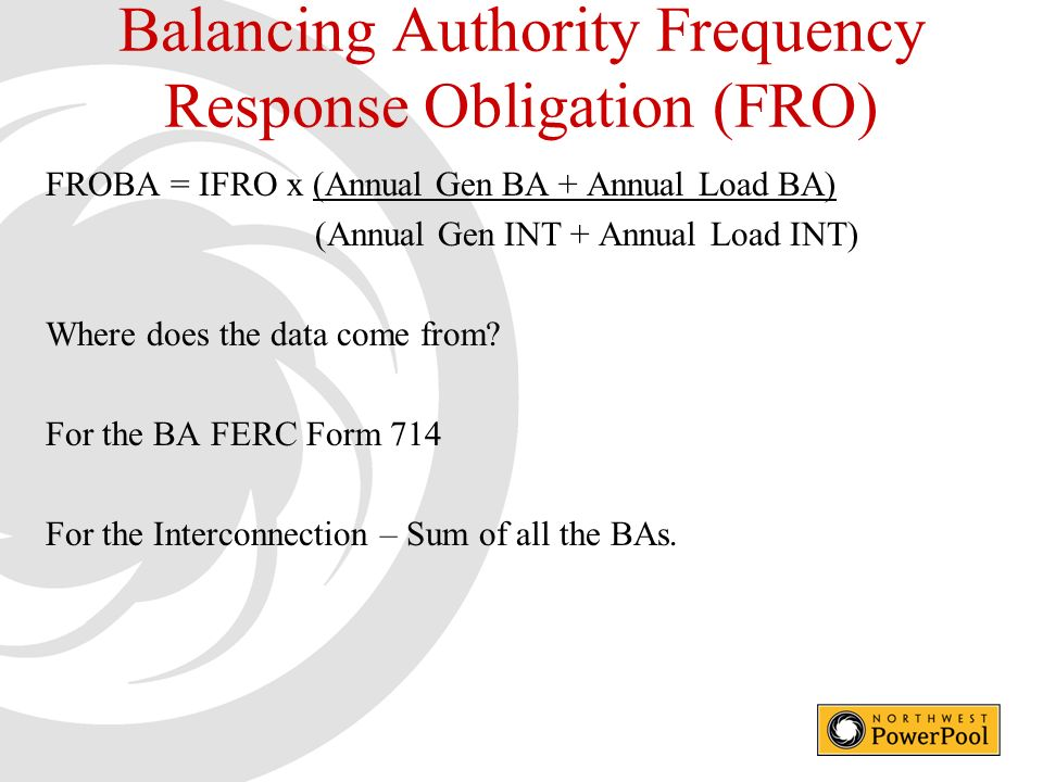 Balancing Authority Frequency Response Obligation (FRO) FROBA = IFRO x (Annual Gen BA + Annual Load BA) (Annual Gen INT + Annual Load INT) Where does the data come from.