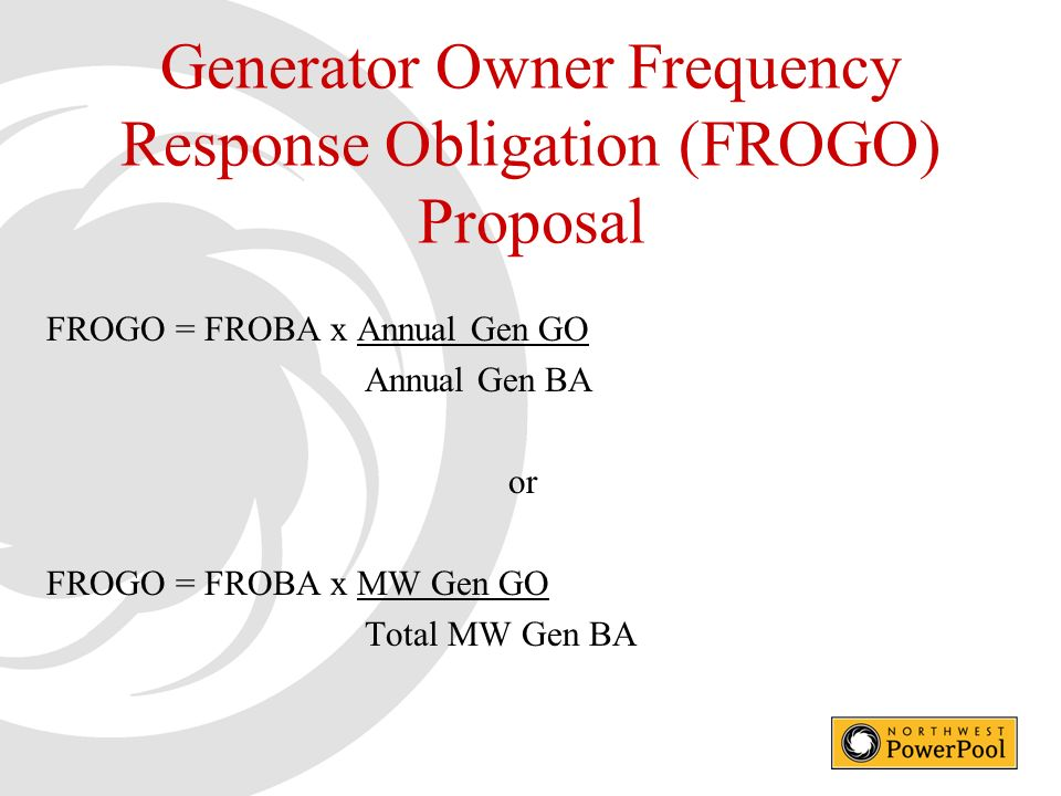 Generator Owner Frequency Response Obligation (FROGO) Proposal FROGO = FROBA x Annual Gen GO Annual Gen BA or FROGO = FROBA x MW Gen GO Total MW Gen BA